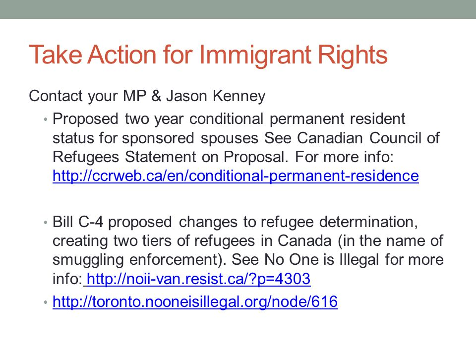 Take Action for Immigrant Rights Contact your MP & Jason Kenney Proposed two year conditional permanent resident status for sponsored spouses See Canadian Council of Refugees Statement on Proposal.