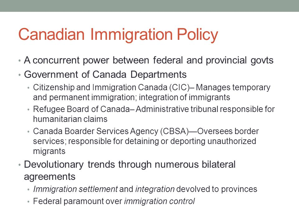 Canadian Immigration Policy A concurrent power between federal and provincial govts Government of Canada Departments Citizenship and Immigration Canada (CIC)– Manages temporary and permanent immigration; integration of immigrants Refugee Board of Canada– Administrative tribunal responsible for humanitarian claims Canada Boarder Services Agency (CBSA)—Oversees border services; responsible for detaining or deporting unauthorized migrants Devolutionary trends through numerous bilateral agreements Immigration settlement and integration devolved to provinces Federal paramount over immigration control