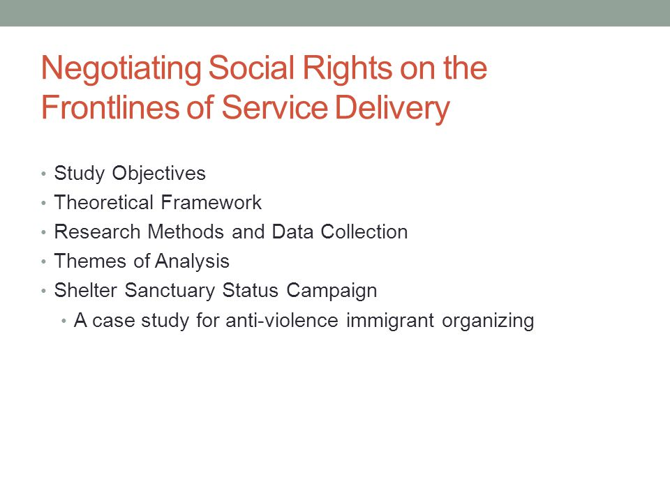 Study Objectives Funded by CERIS—The Ontario Metropolis Centre To explore how immigration status and citizenship influence everyday encounters with social services providers in violence against women programs To examine how service providers manage the sensitive identity information for service users How documentation requirements within organizations – usually as part of their accountability to funders – potentially impact an organization's ability to provide comprehensive services to those in need