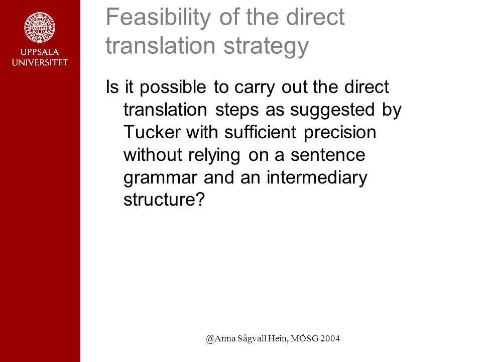 @Anna Sågvall Hein, MÖSG 2004 Feasibility of the direct translation strategy Is it possible to carry out the direct translation steps as suggested by Tucker with sufficient precision without relying on a sentence grammar and an intermediary structure