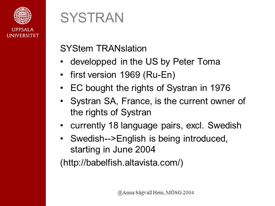 @Anna Sågvall Hein, MÖSG 2004 SYSTRAN SYStem TRANslation developped in the US by Peter Toma first version 1969 (Ru-En) EC bought the rights of Systran in 1976 Systran SA, France, is the current owner of the rights of Systran currently 18 language pairs, excl.