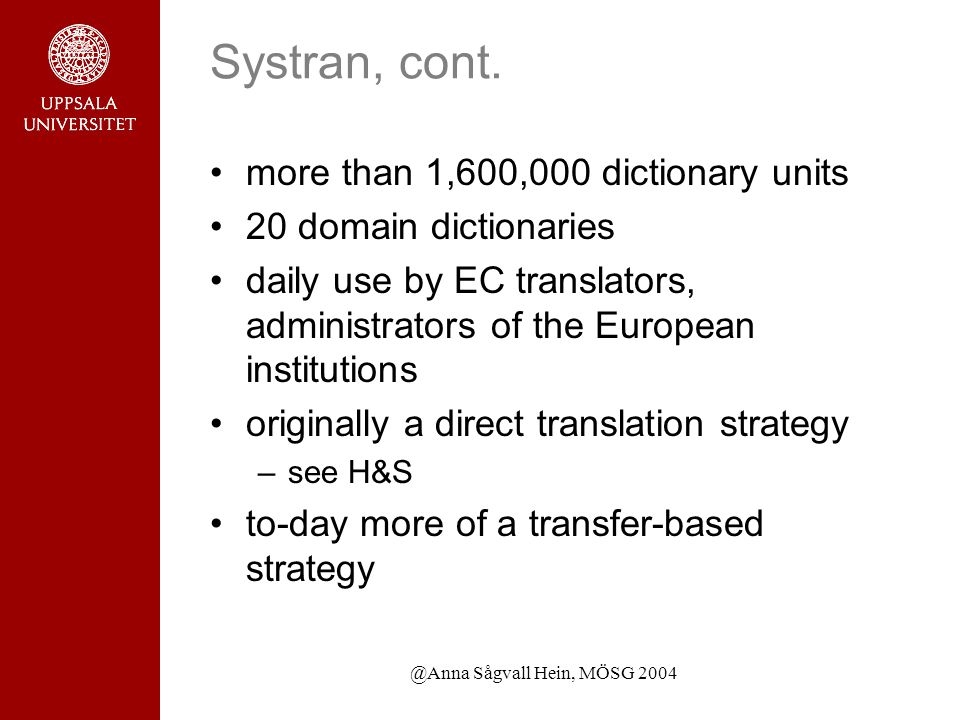 @Anna Sågvall Hein, MÖSG 2004 Systran, cont. more than 1,600,000 dictionary units 20 domain dictionaries daily use by EC translators, administrators o