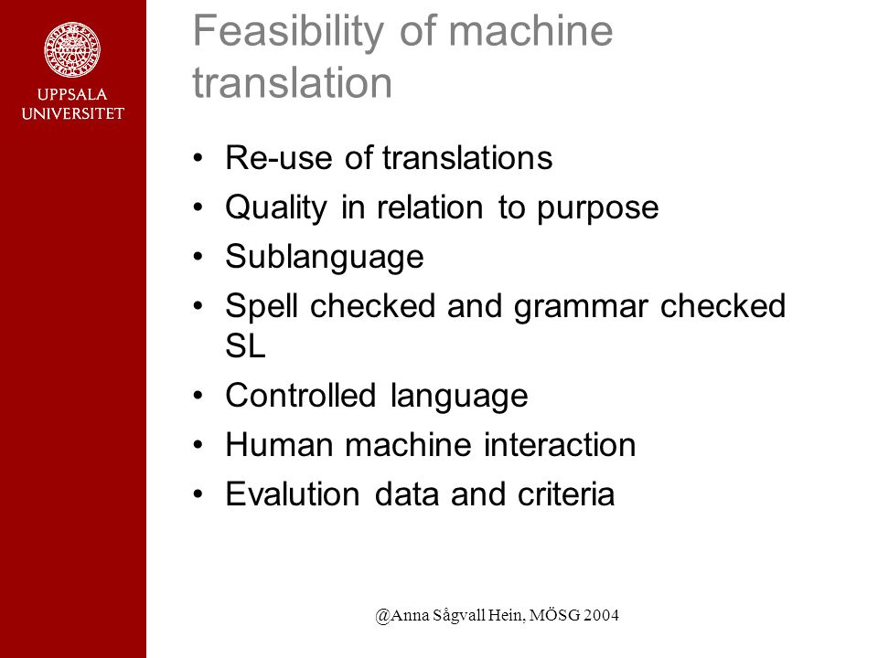 @Anna Sågvall Hein, MÖSG 2004 Feasibility of machine translation Re-use of translations Quality in relation to purpose Sublanguage Spell checked and grammar checked SL Controlled language Human machine interaction Evalution data and criteria
