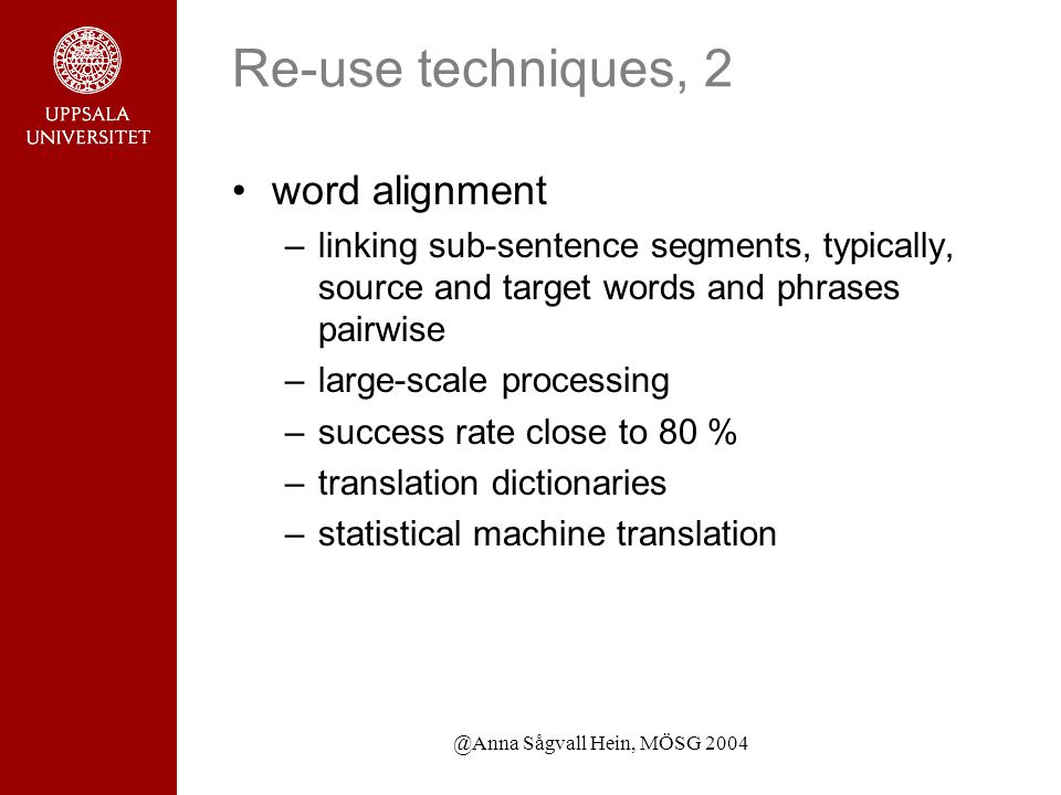 @Anna Sågvall Hein, MÖSG 2004 Re-use techniques, 2 word alignment –linking sub-sentence segments, typically, source and target words and phrases pairwise –large-scale processing –success rate close to 80 % –translation dictionaries –statistical machine translation