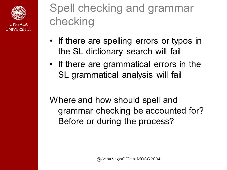 @Anna Sågvall Hein, MÖSG 2004 Spell checking and grammar checking If there are spelling errors or typos in the SL dictionary search will fail If there are grammatical errors in the SL grammatical analysis will fail Where and how should spell and grammar checking be accounted for.