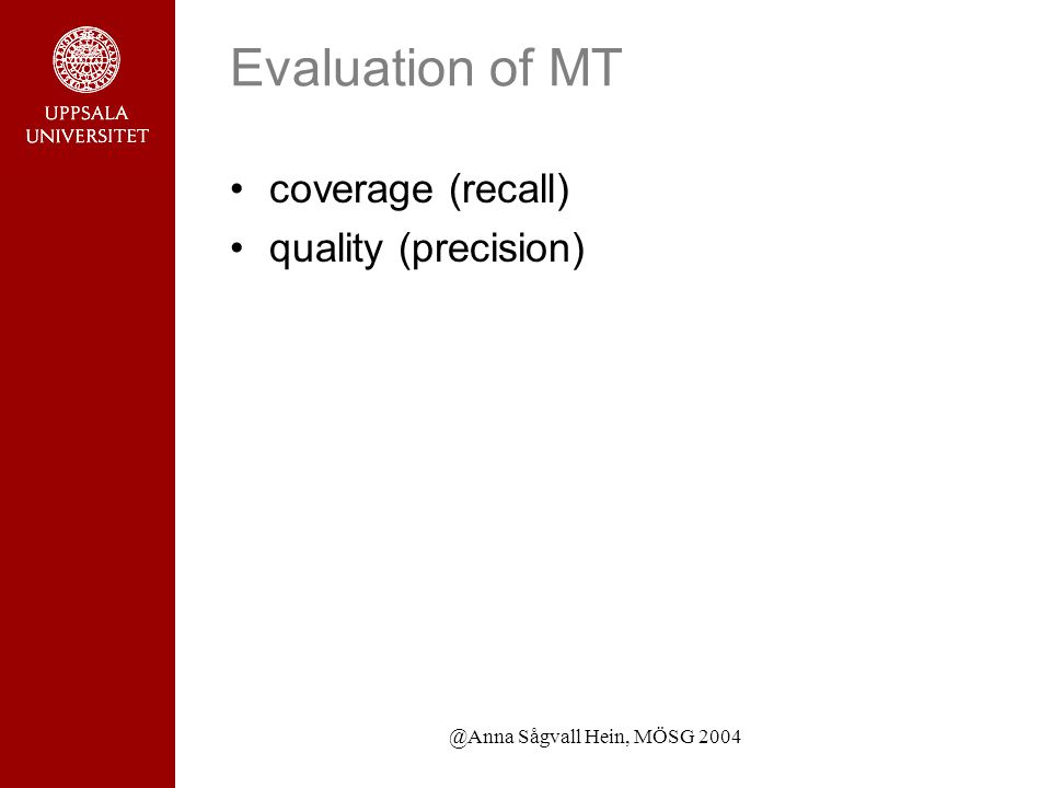 @Anna Sågvall Hein, MÖSG 2004 Evaluation of MT coverage (recall) quality (precision)