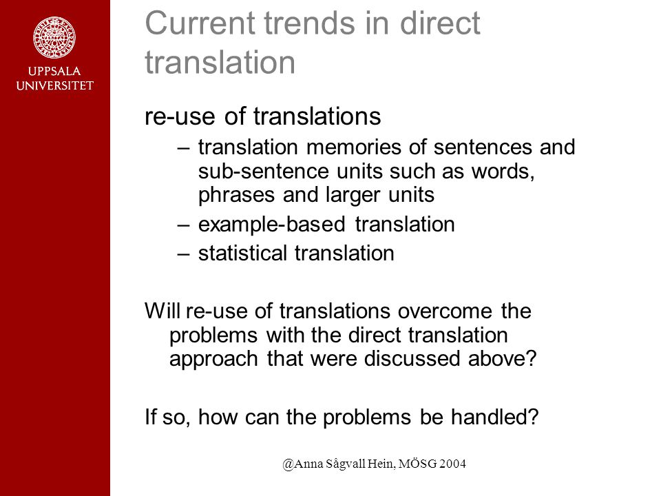 @Anna Sågvall Hein, MÖSG 2004 Current trends in direct translation re-use of translations –translation memories of sentences and sub-sentence units such as words, phrases and larger units –example-based translation –statistical translation Will re-use of translations overcome the problems with the direct translation approach that were discussed above.