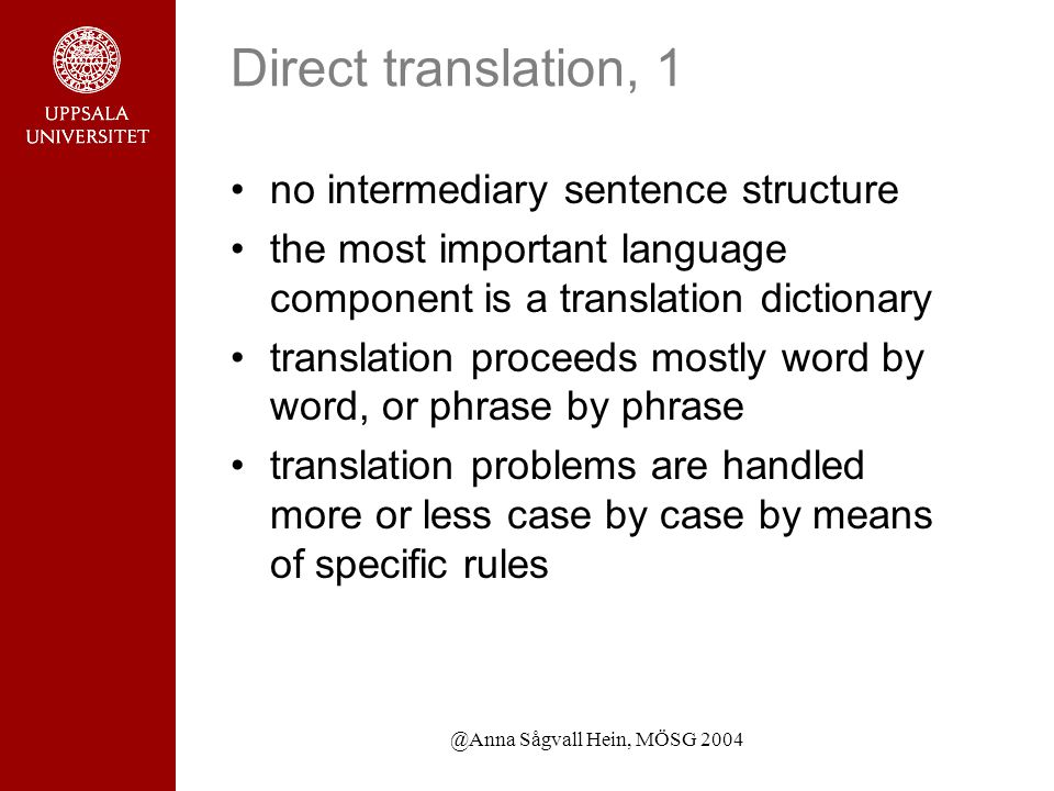 @Anna Sågvall Hein, MÖSG 2004 Direct translation, 1 no intermediary sentence structure the most important language component is a translation dictionary translation proceeds mostly word by word, or phrase by phrase translation problems are handled more or less case by case by means of specific rules