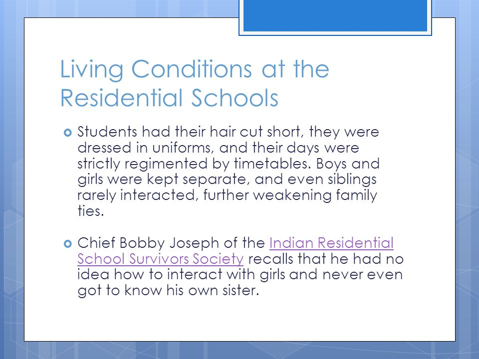 Living Conditions at the Residential Schools  Students had their hair cut short, they were dressed in uniforms, and their days were strictly regiment