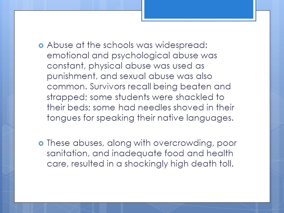  Abuse at the schools was widespread: emotional and psychological abuse was constant, physical abuse was used as punishment, and sexual abuse was als