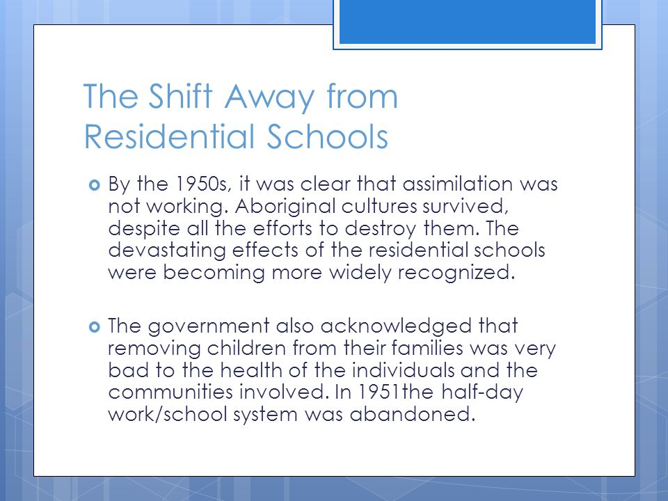 The Shift Away from Residential Schools  By the 1950s, it was clear that assimilation was not working. Aboriginal cultures survived, despite all the