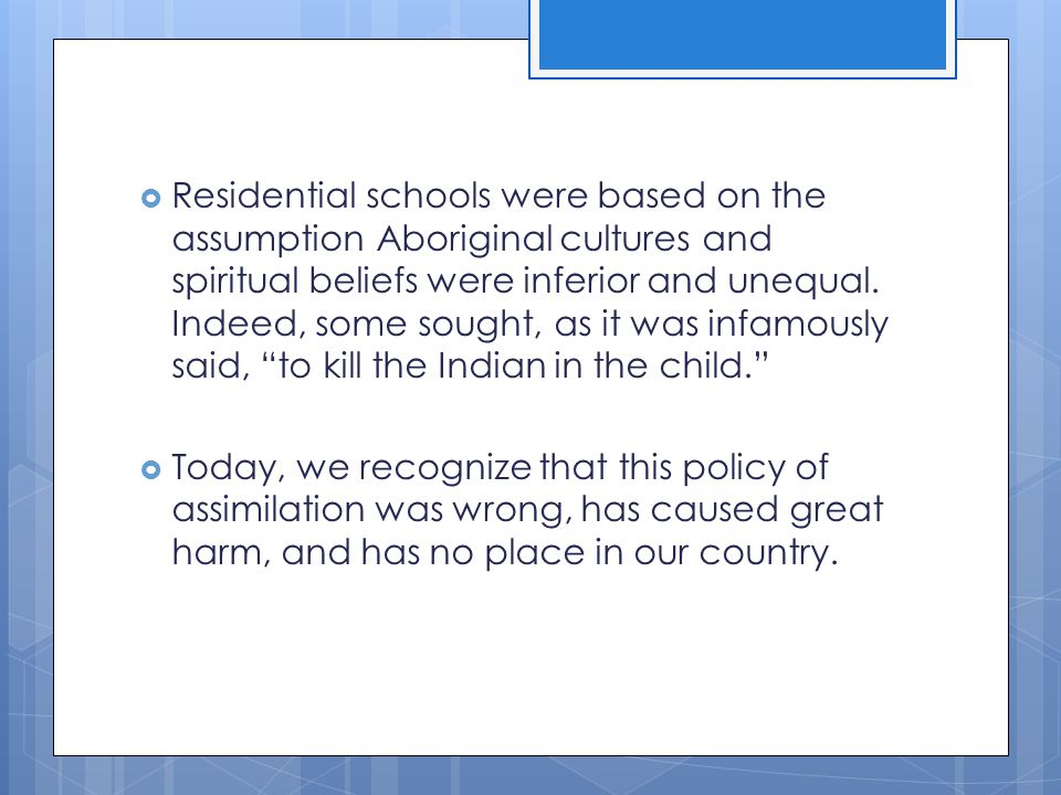  The Canadian government developed a policy called aggressive assimilation to be taught at church-run, government- funded industrial schools, later called residential schools.