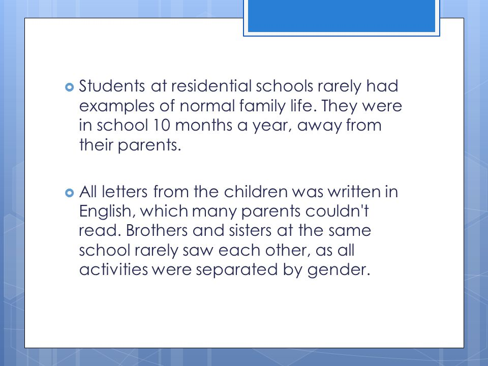  Students at residential schools rarely had examples of normal family life. They were in school 10 months a year, away from their parents.  All lett