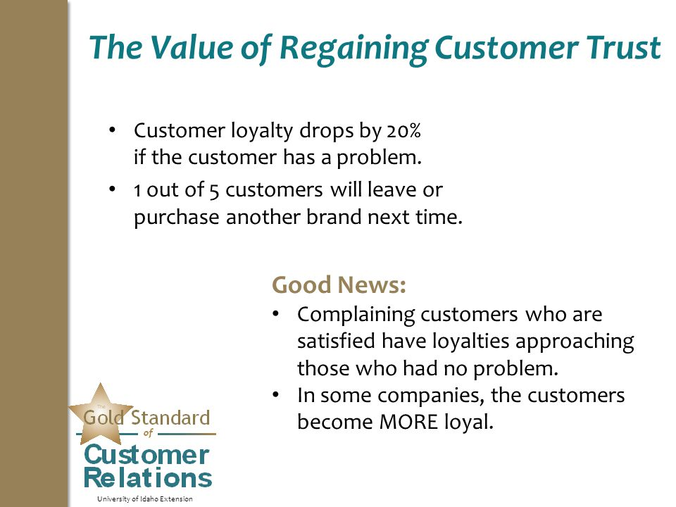 University of Idaho Extension The Value of Regaining Customer Trust Customer loyalty drops by 20% if the customer has a problem.