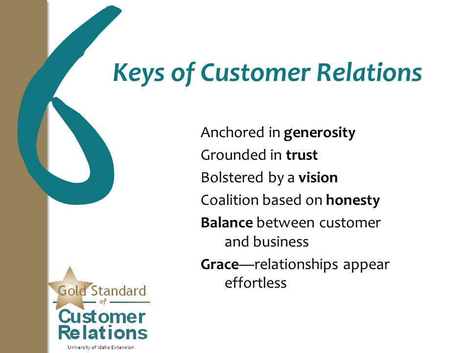 University of Idaho Extension Keys of Customer Relations Anchored in generosity Grounded in trust Bolstered by a vision Coalition based on honesty Balance between customer and business Grace—relationships appear effortless 6