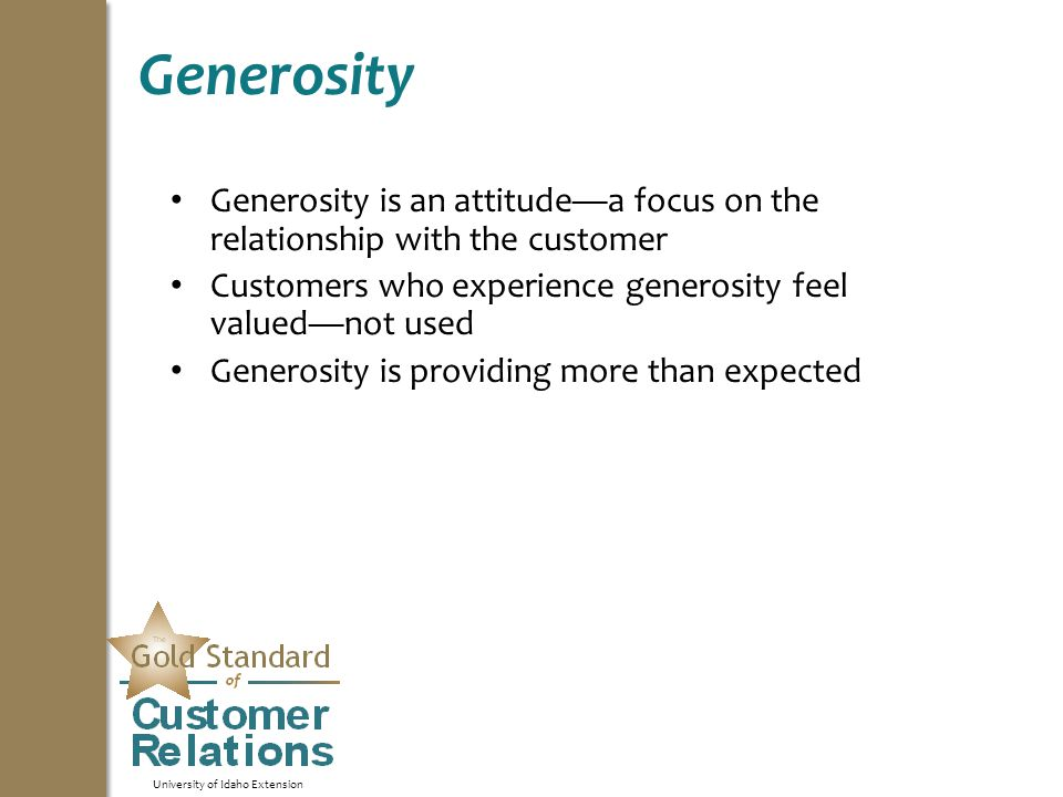 University of Idaho Extension Generosity Generosity is an attitude—a focus on the relationship with the customer Customers who experience generosity feel valued—not used Generosity is providing more than expected