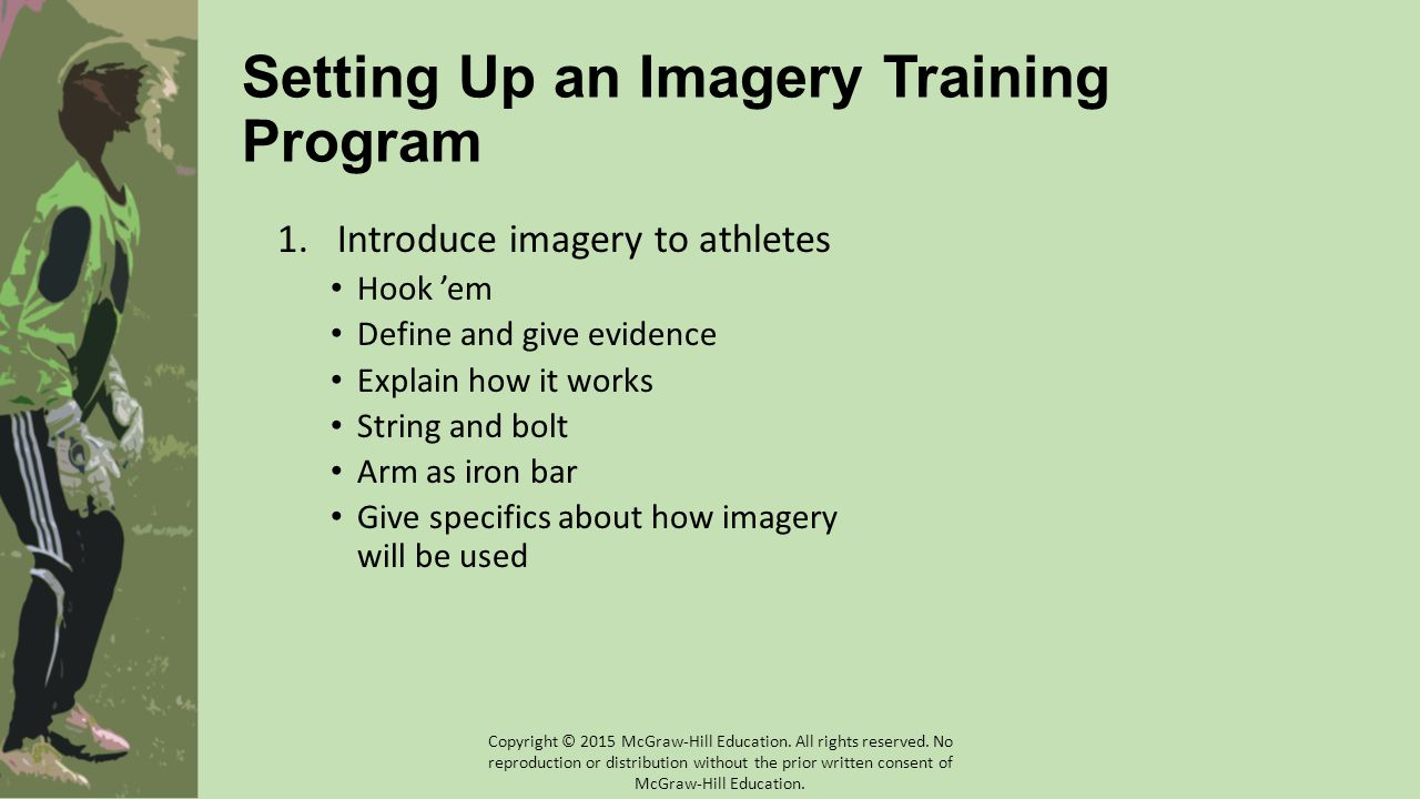Setting Up an Imagery Training Program 1.Introduce imagery to athletes Hook 'em Define and give evidence Explain how it works String and bolt Arm as i