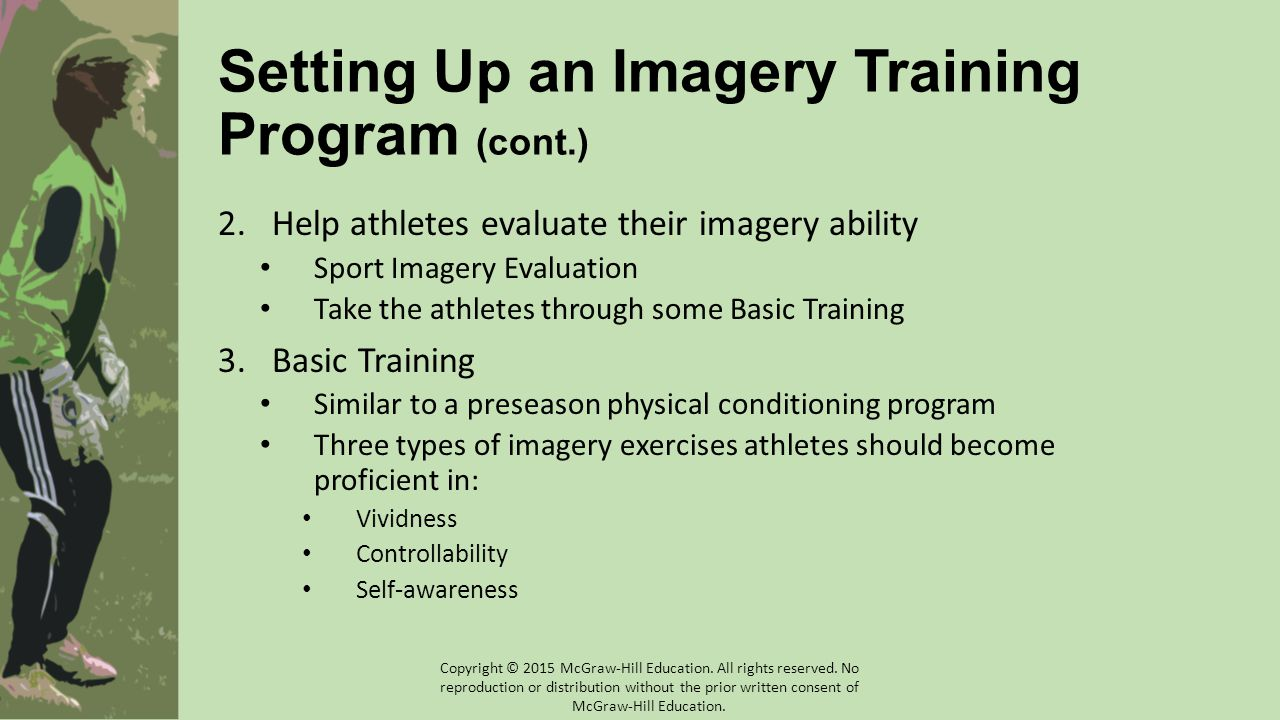 Setting Up an Imagery Training Program (cont.) 2.Help athletes evaluate their imagery ability Sport Imagery Evaluation Take the athletes through some