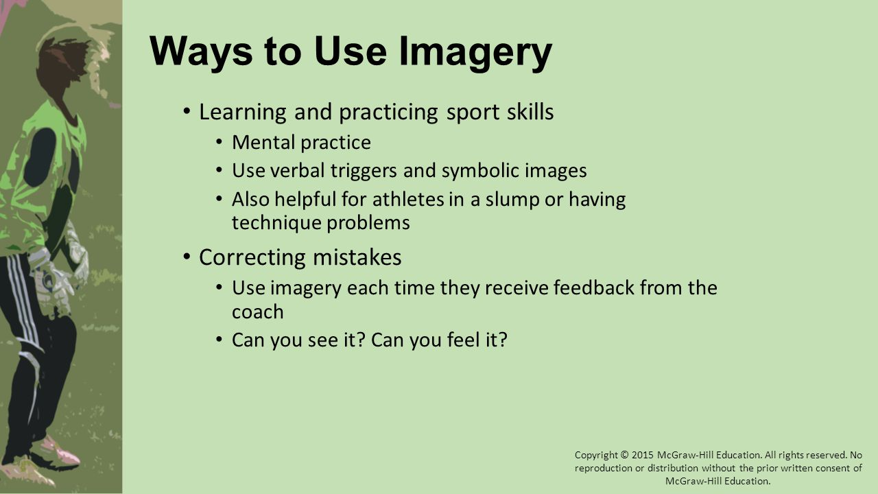 Ways to Use Imagery Learning and practicing sport skills Mental practice Use verbal triggers and symbolic images Also helpful for athletes in a slump