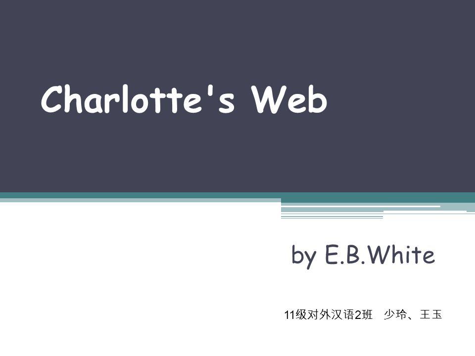 Charlotte s Web by E.B.White 11 级对外汉语 2 班 少玲、王玉