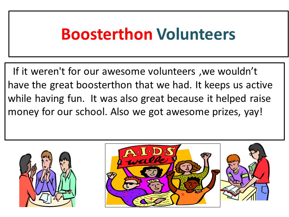 Boosterthon Volunteers If it weren't for our awesome volunteers,we wouldn't have the great boosterthon that we had. It keeps us active while having fu