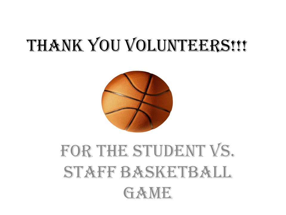 THANK YOU VOLUNTEERS!!! For the student vs. staff basketball game