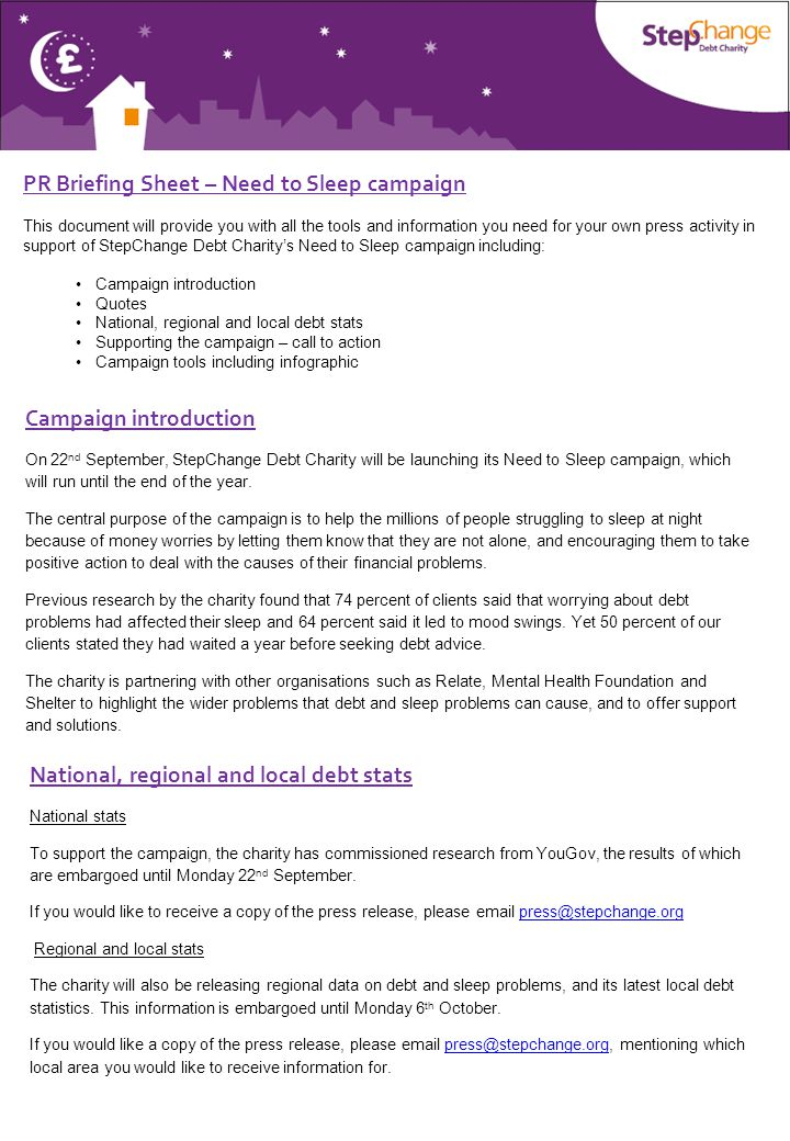 PR Briefing Sheet – Need to Sleep campaign This document will provide you with all the tools and information you need for your own press activity in support of StepChange Debt Charity's Need to Sleep campaign including: Campaign introduction Quotes National, regional and local debt stats Supporting the campaign – call to action Campaign tools including infographic Campaign introduction On 22 nd September, StepChange Debt Charity will be launching its Need to Sleep campaign, which will run until the end of the year.