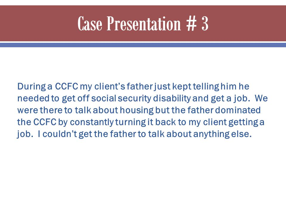 During a CCFC my client's father just kept telling him he needed to get off social security disability and get a job. We were there to talk about hous