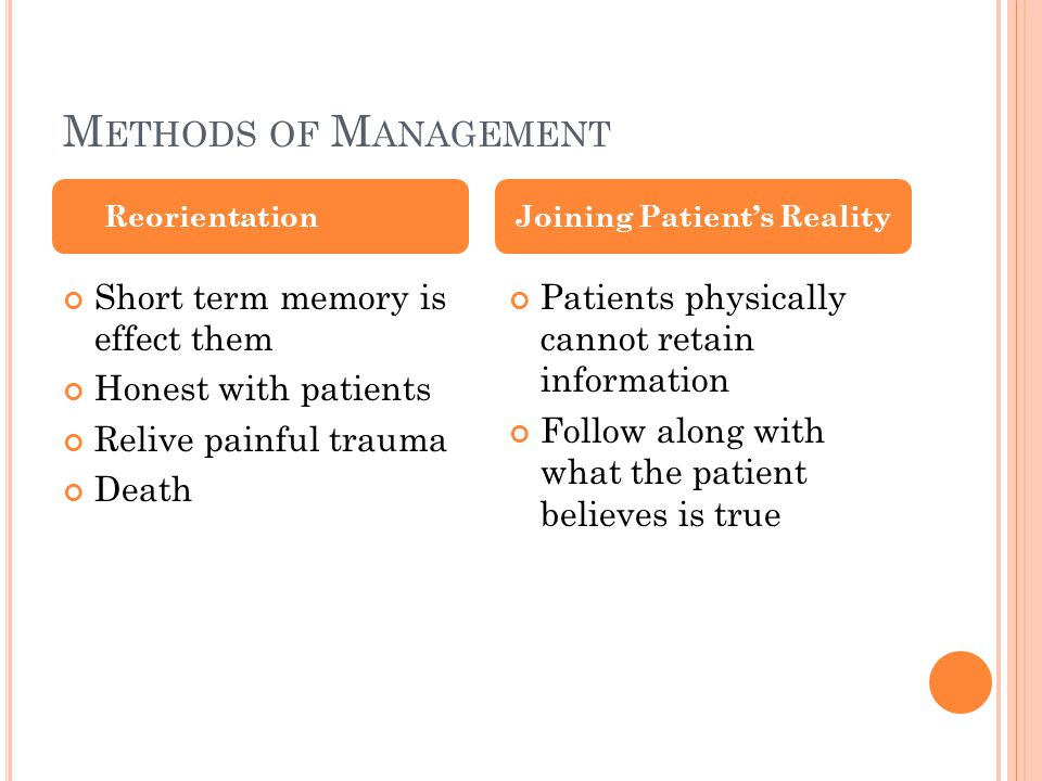 M ETHODS OF M ANAGEMENT Short term memory is effect them Honest with patients Relive painful trauma Death Patients physically cannot retain information Follow along with what the patient believes is true ReorientationJoining Patient's Reality