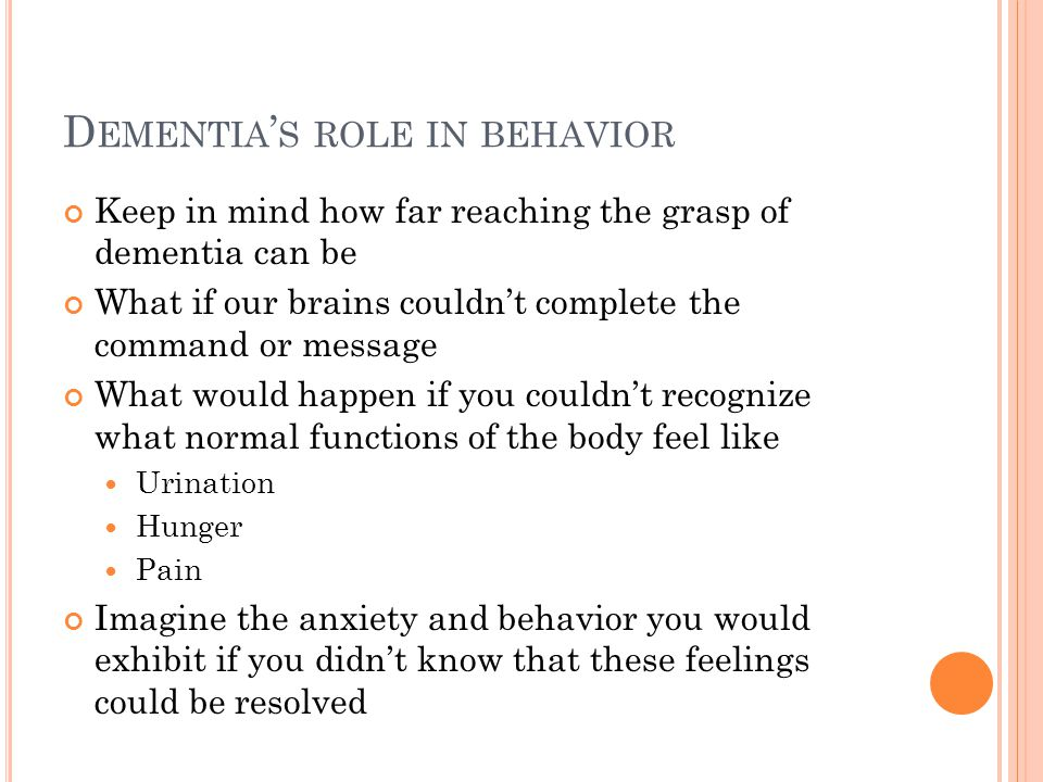 D EMENTIA ' S ROLE IN BEHAVIOR Keep in mind how far reaching the grasp of dementia can be What if our brains couldn't complete the command or message What would happen if you couldn't recognize what normal functions of the body feel like Urination Hunger Pain Imagine the anxiety and behavior you would exhibit if you didn't know that these feelings could be resolved