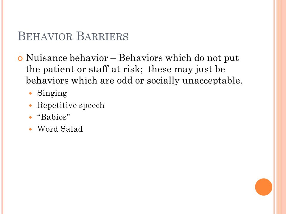 B EHAVIOR B ARRIERS Nuisance behavior – Behaviors which do not put the patient or staff at risk; these may just be behaviors which are odd or socially unacceptable.