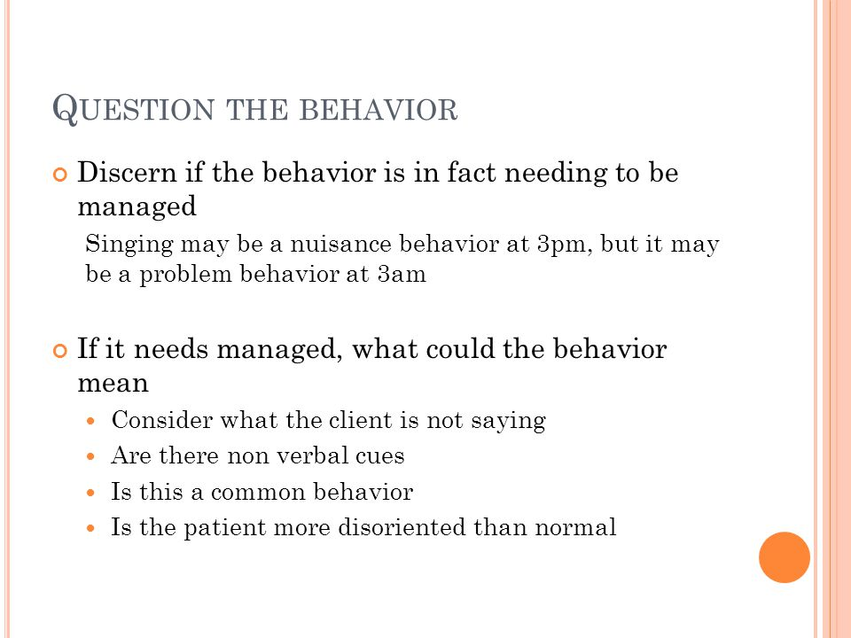 Q UESTION THE BEHAVIOR Discern if the behavior is in fact needing to be managed Singing may be a nuisance behavior at 3pm, but it may be a problem behavior at 3am If it needs managed, what could the behavior mean Consider what the client is not saying Are there non verbal cues Is this a common behavior Is the patient more disoriented than normal