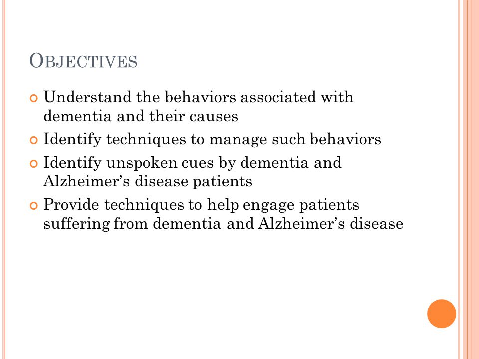 O BJECTIVES Understand the behaviors associated with dementia and their causes Identify techniques to manage such behaviors Identify unspoken cues by dementia and Alzheimer's disease patients Provide techniques to help engage patients suffering from dementia and Alzheimer's disease