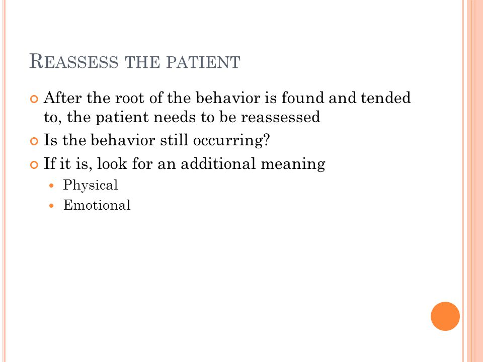 R EASSESS THE PATIENT After the root of the behavior is found and tended to, the patient needs to be reassessed Is the behavior still occurring.
