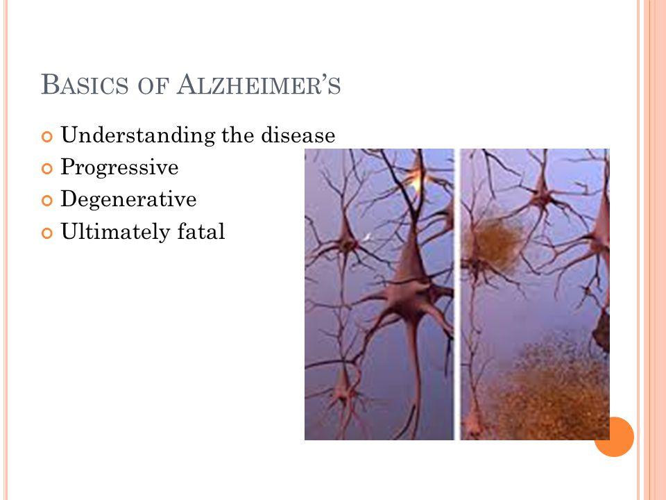 B ASICS OF A LZHEIMER ' S Understanding the disease Progressive Degenerative Ultimately fatal