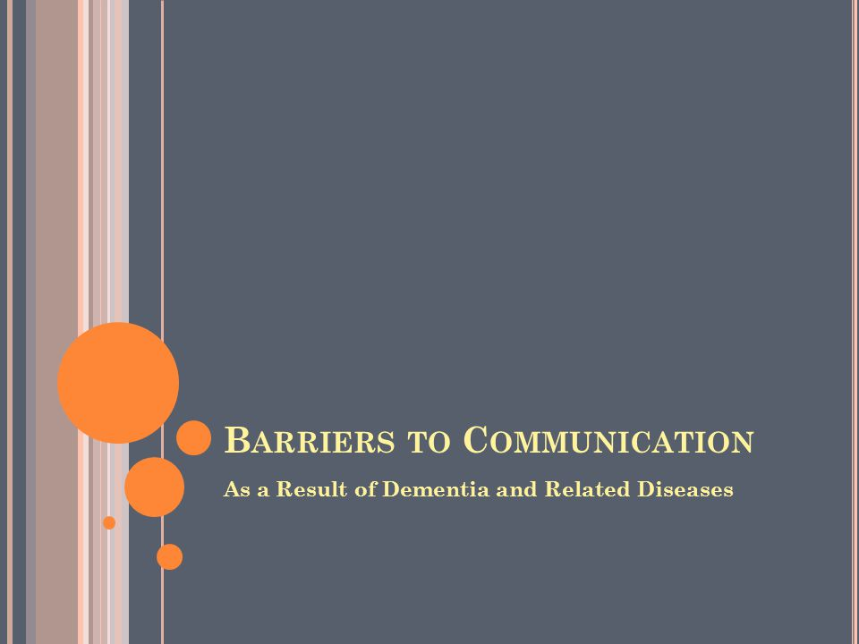 B ARRIERS TO C OMMUNICATION As a Result of Dementia and Related Diseases