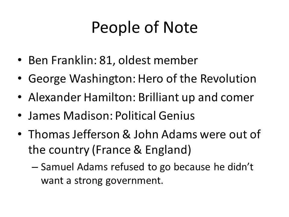 People of Note Ben Franklin: 81, oldest member George Washington: Hero of the Revolution Alexander Hamilton: Brilliant up and comer James Madison: Pol