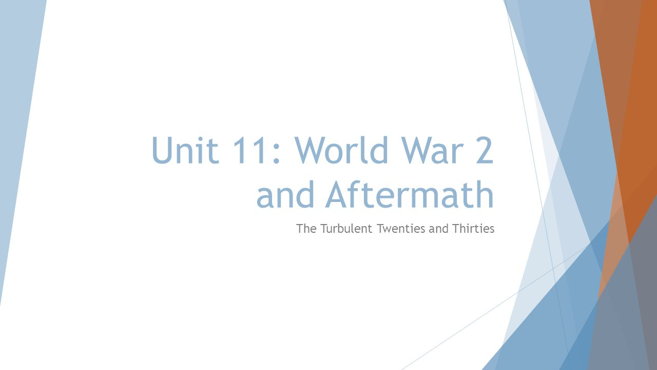 Unit 11: World War 2 and Aftermath The Turbulent Twenties and Thirties