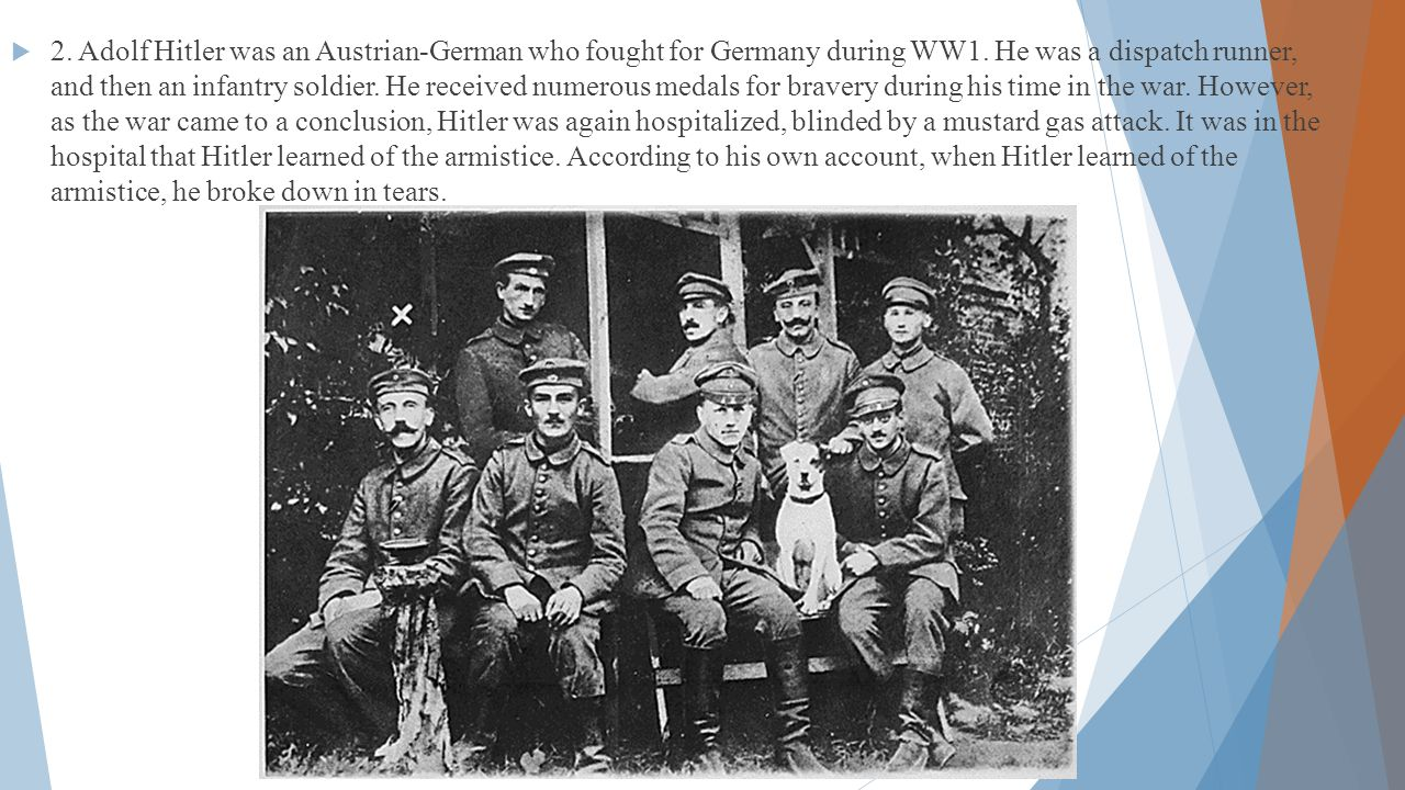  2.Adolf Hitler was an Austrian-German who fought for Germany during WW1.