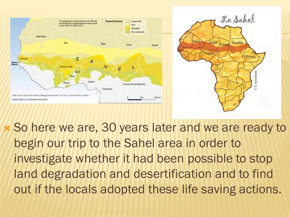  So here we are, 30 years later and we are ready to begin our trip to the Sahel area in order to investigate whether it had been possible to stop land degradation and desertification and to find out if the locals adopted these life saving actions.
