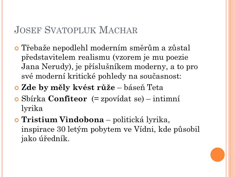 J OSEF S VATOPLUK M ACHAR Třebaže nepodlehl moderním směrům a zůstal představitelem realismu (vzorem je mu poezie Jana Nerudy), je příslušníkem moderny, a to pro své moderní kritické pohledy na současnost: Zde by měly kvést růže – báseň Teta Sbírka Confiteor (= zpovídat se) – intimní lyrika Tristium Vindobona – politická lyrika, inspirace 30 letým pobytem ve Vídni, kde působil jako úředník.