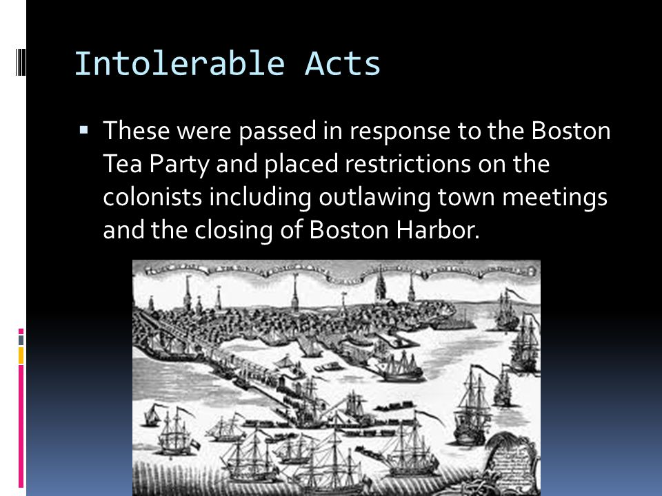 Intolerable Acts  These were passed in response to the Boston Tea Party and placed restrictions on the colonists including outlawing town meetings an