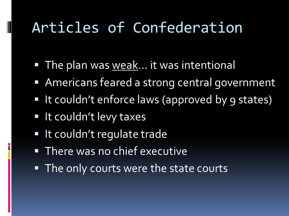 Articles of Confederation  The plan was weak… it was intentional  Americans feared a strong central government  It couldn't enforce laws (approved