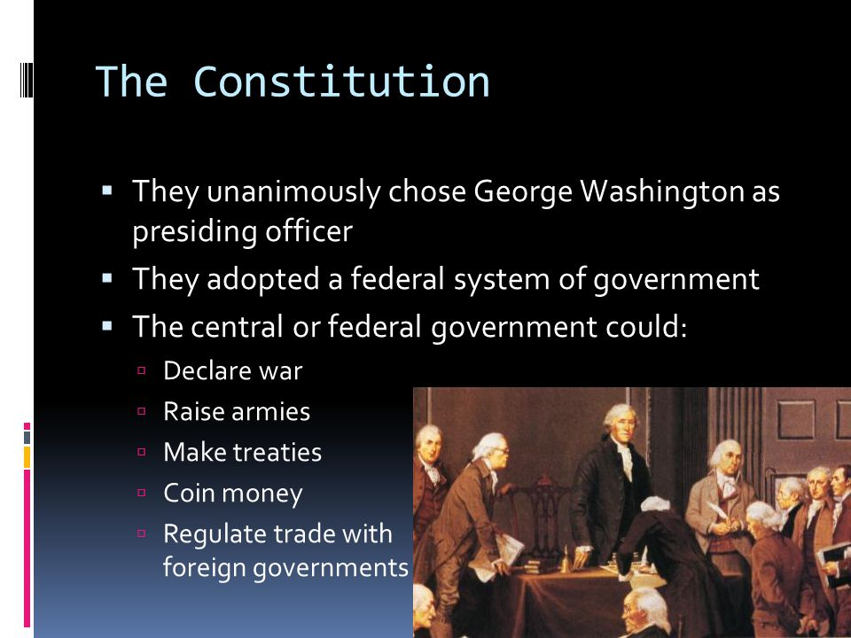 The Constitution  They unanimously chose George Washington as presiding officer  They adopted a federal system of government  The central or federa