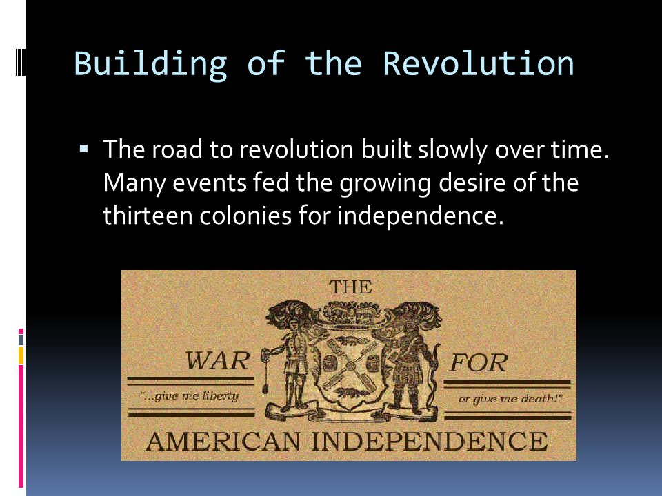 Building of the Revolution  The road to revolution built slowly over time. Many events fed the growing desire of the thirteen colonies for independen