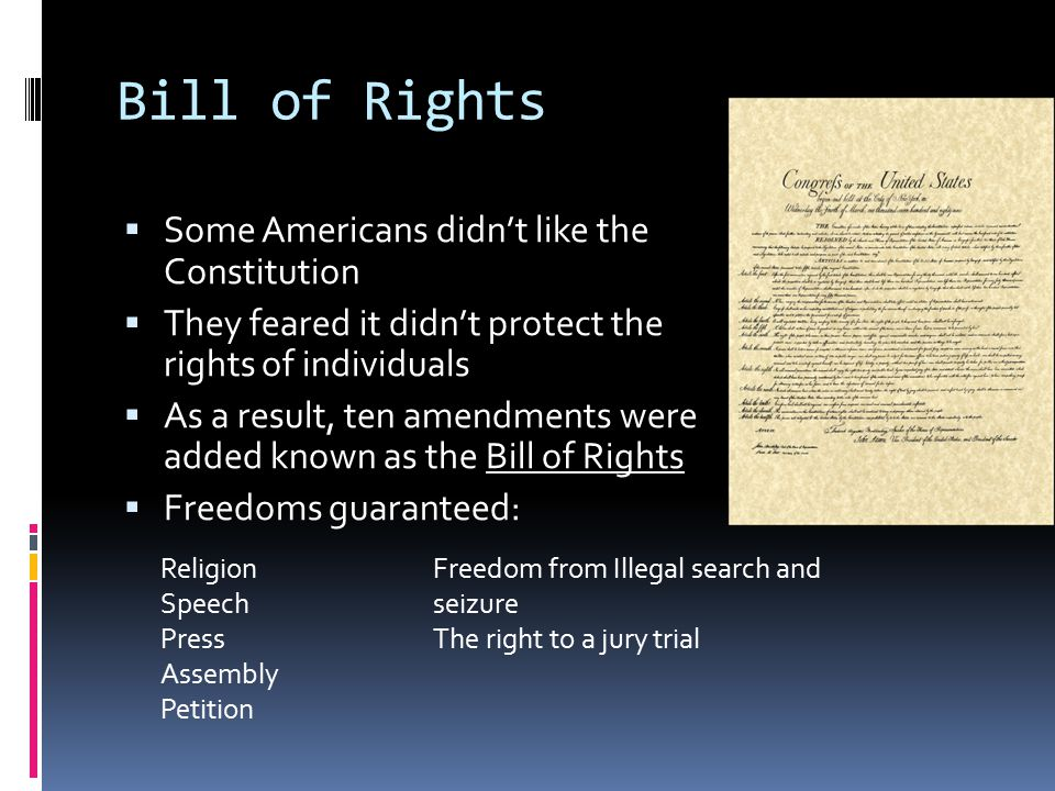 Bill of Rights  Some Americans didn't like the Constitution  They feared it didn't protect the rights of individuals  As a result, ten amendments w