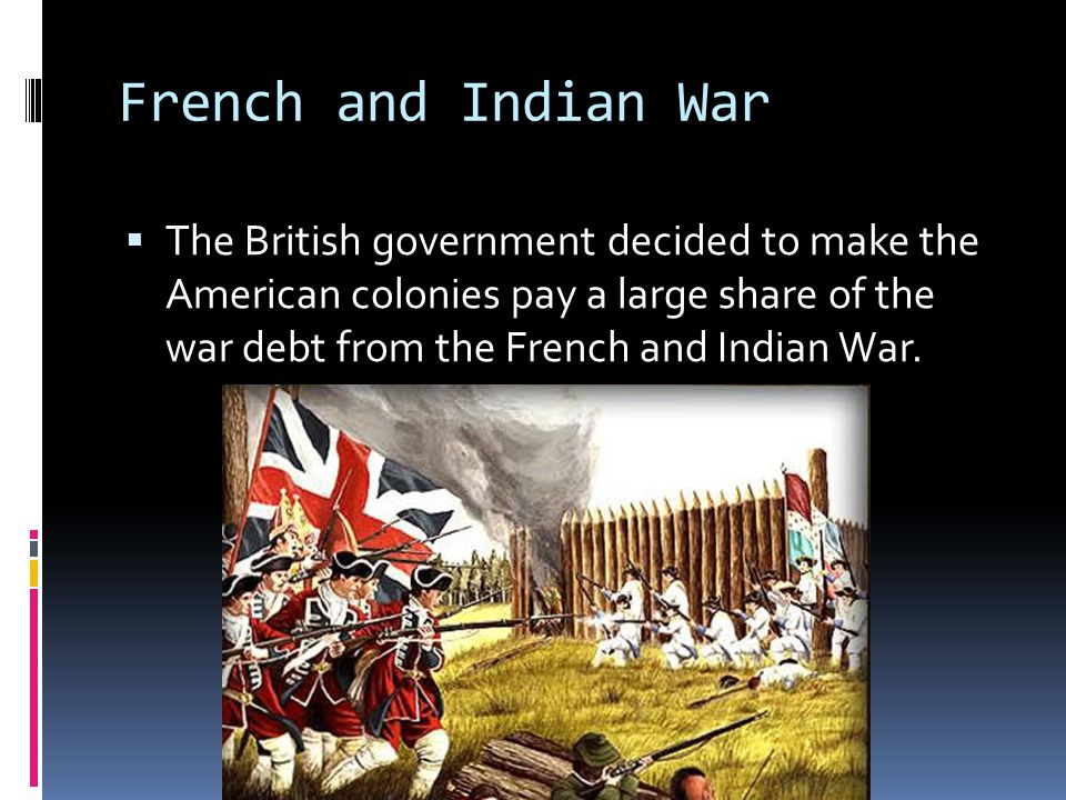 French and Indian War  The British government decided to make the American colonies pay a large share of the war debt from the French and Indian War.