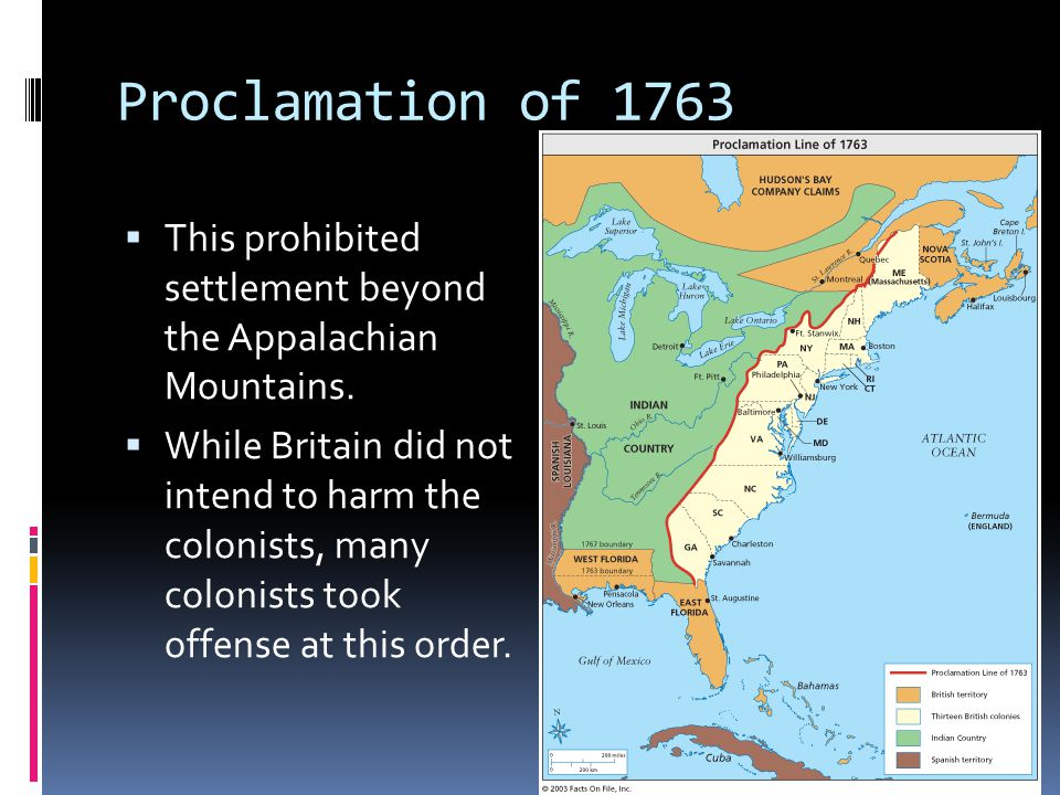 Proclamation of 1763  This prohibited settlement beyond the Appalachian Mountains.  While Britain did not intend to harm the colonists, many colonis