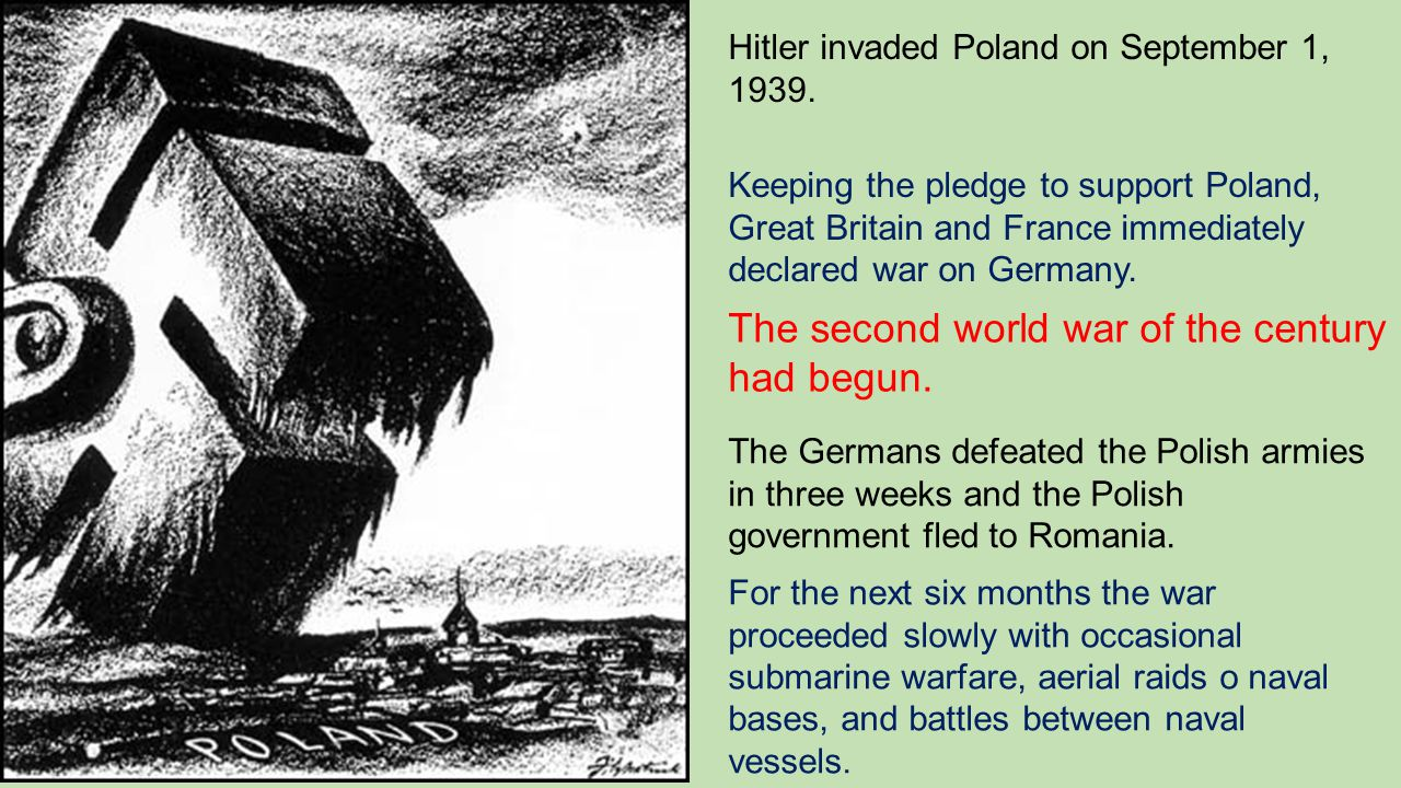 Hitler invaded Poland on September 1, 1939. Keeping the pledge to support Poland, Great Britain and France immediately declared war on Germany. The se