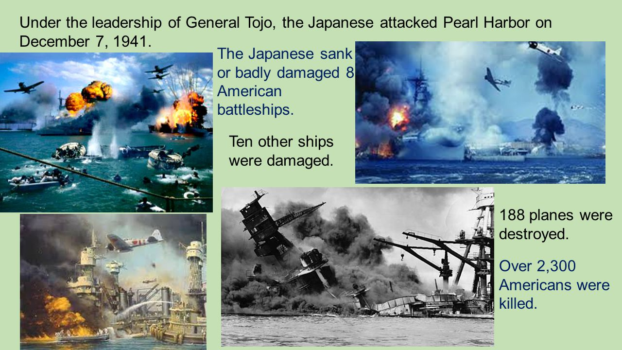 Under the leadership of General Tojo, the Japanese attacked Pearl Harbor on December 7, 1941. The Japanese sank or badly damaged 8 American battleship